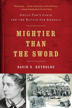 Mightier than the Sword: Uncle Tom's Cabin and the Battle for America, David Reynolds