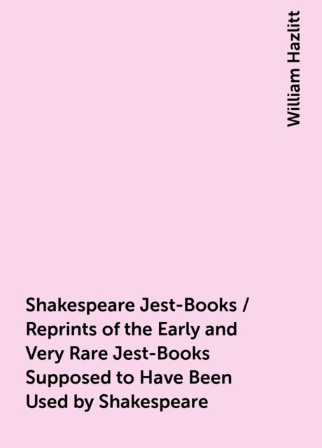 Shakespeare Jest-Books / Reprints of the Early and Very Rare Jest-Books Supposed to Have Been Used by Shakespeare, William Hazlitt