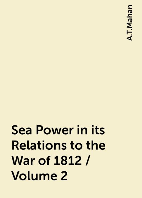 Sea Power in its Relations to the War of 1812 / Volume 2, A.T.Mahan