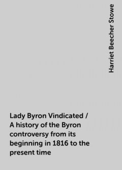 Lady Byron Vindicated / A history of the Byron controversy from its beginning in 1816 to the present time, Harriet Beecher Stowe