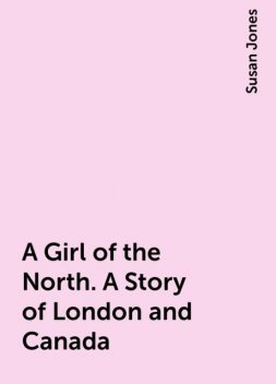 A Girl of the North. A Story of London and Canada, Susan Jones