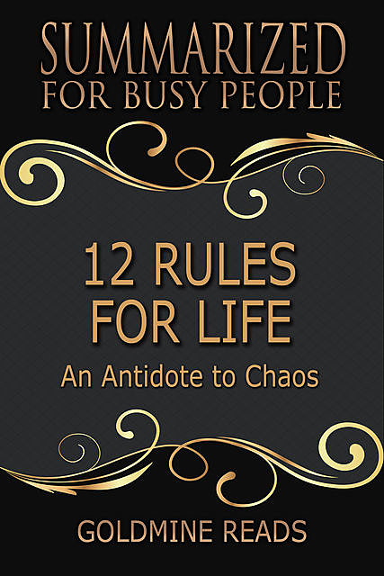 12 Rules for Life – Summarized for Busy People: An Antidote to Chaos, Goldmine Reads