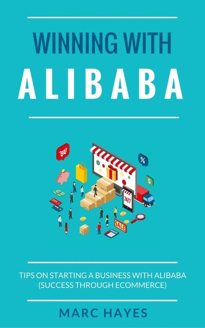 Winning With Alibaba: Tips on Starting a Business with Alibaba (Success Through Ecommerce), Marc Hayes
