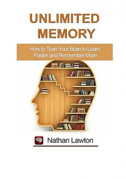 Unlimited Memory. How to Train Your Brain to Learn Faster and Remember More, Nathan Lawton
