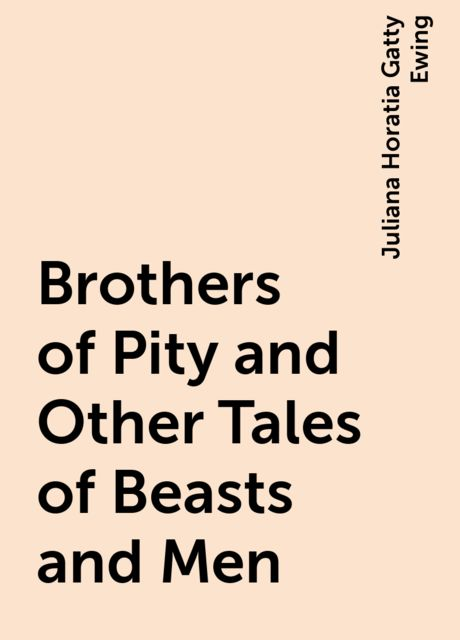 Brothers of Pity and Other Tales of Beasts and Men, Juliana Horatia Gatty Ewing