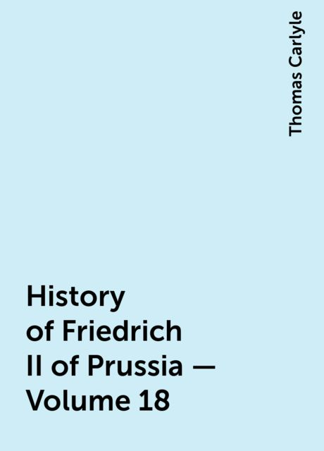 History of Friedrich II of Prussia — Volume 18, Thomas Carlyle