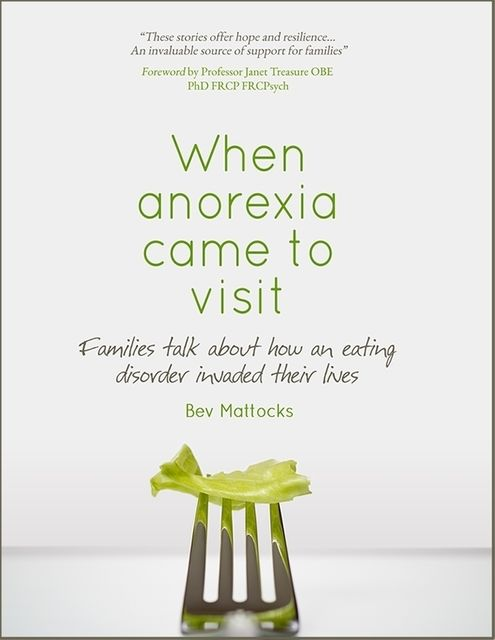 When Anorexia Came to Visit – Families Talk About How an Eating Disorder Invaded Their Lives, Bev Mattocks