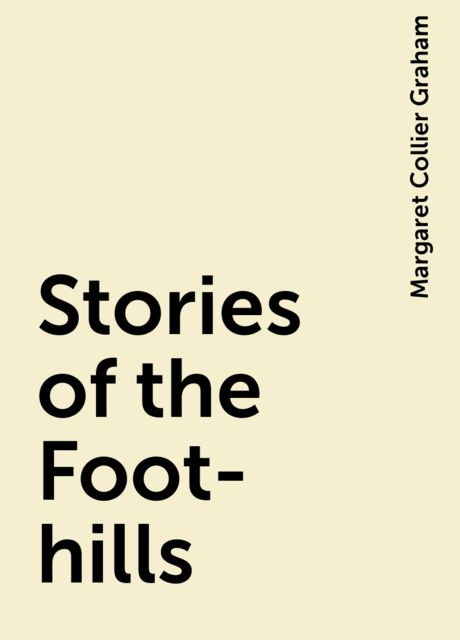 Stories of the Foot-hills, Margaret Collier Graham