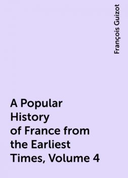 A Popular History of France from the Earliest Times, Volume 4, François Guizot