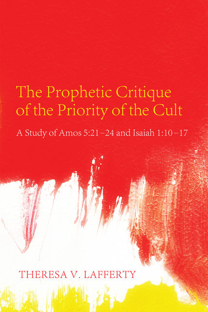 The Prophetic Critique of the Priority of the Cult, Theresa V. Lafferty