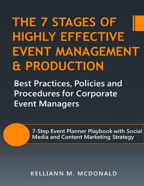 The 7 Stages of Highly Effective Event Management & Production: Best Practices, Policies and Procedures for Corporate Event Managers, Kelliann M. McDonald
