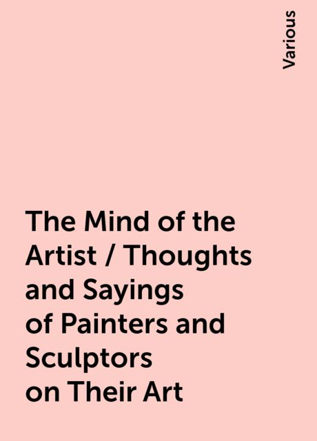 The Mind of the Artist / Thoughts and Sayings of Painters and Sculptors on Their Art, Various