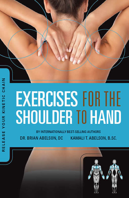 Exercises for the Shoulder to Hand – Release Your Kinetic Chain, Brian James Abelson DC., Kamali Thara Abelson BSc.