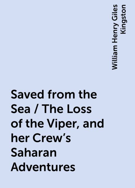 Saved from the Sea / The Loss of the Viper, and her Crew's Saharan Adventures, William Henry Giles Kingston