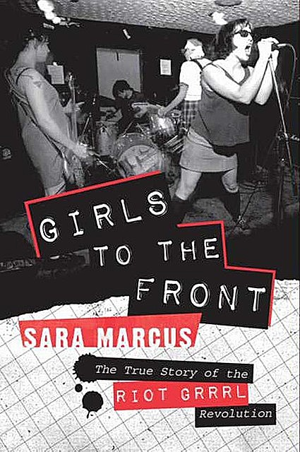 Girls to the Front, Sara Marcus