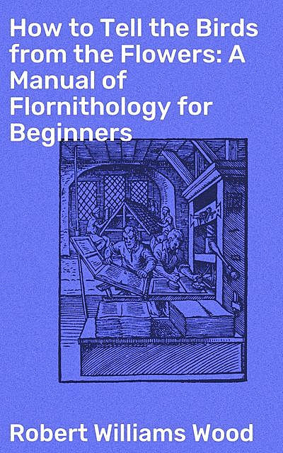 How to Tell the Birds from the Flowers: A Manual of Flornithology for Beginners, Robert Williams Wood