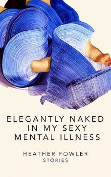 Elegantly Naked in My Sexy Mental Illness, Heather Fowler