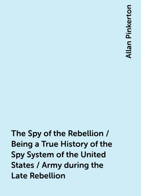 The Spy of the Rebellion / Being a True History of the Spy System of the United States / Army during the Late Rebellion, Allan Pinkerton