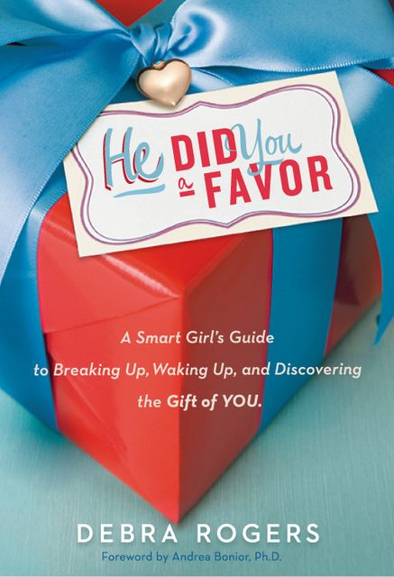 He Did You a Favor: A Smart Girl's Guide to Breaking Up, Waking Up, and Discovering the Gift of You, Debra Rogers