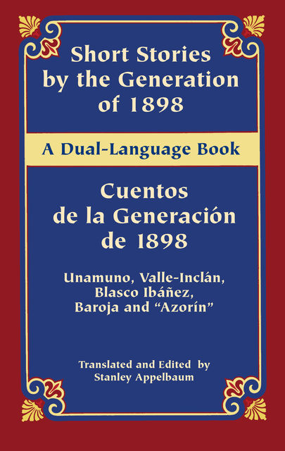 "Short Stories by the Generation of 1898/Cuentos de la Generación de 1898, Miguel de Unamuno, Vicente Blasco Ibáñez, Pío Baroja, ""Azorín"", Ramón del Valle-Inclán"