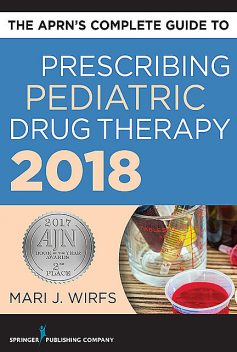 The APRN's Complete Guide to Prescribing Pediatric Drug Therapy, APRN, MN, FNP-BC, ANP-BC, CNE, Mari J. Wirfs