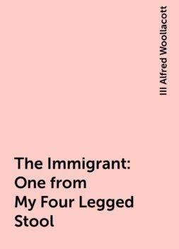 The Immigrant: One from My Four Legged Stool, III Alfred Woollacott