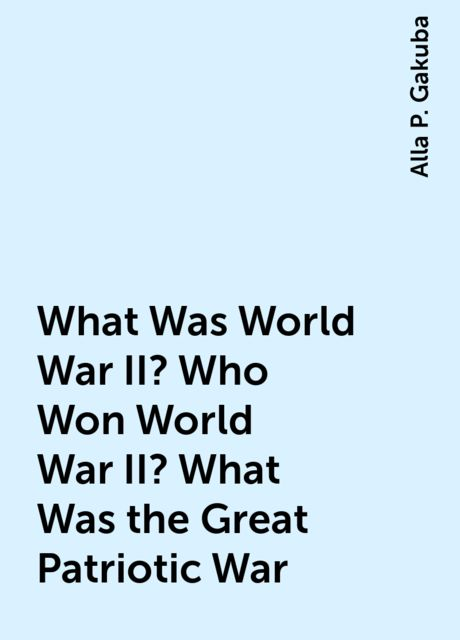 What Was World War II? Who Won World War II? What Was the Great Patriotic War, Alla P. Gakuba