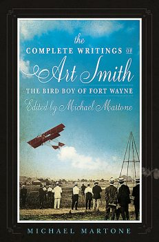 The Complete Writings of Art Smith, the Bird Boy of Fort Wayne, Edited by Michael Martone, Michael Martone