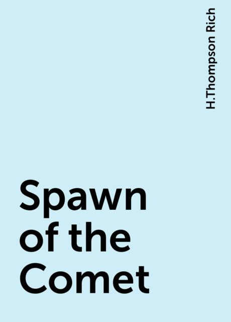Spawn of the Comet, H.Thompson Rich