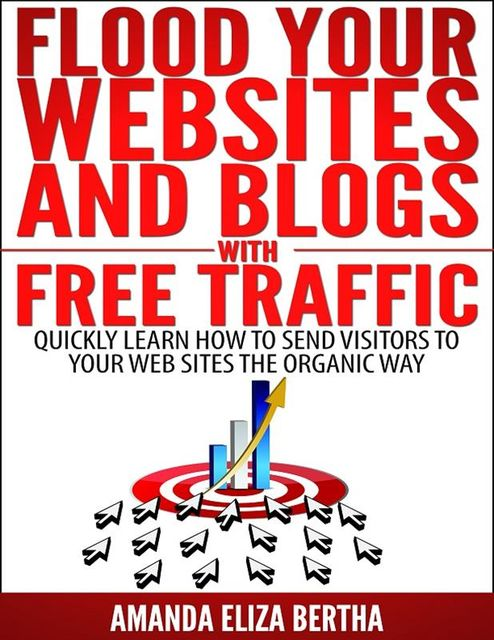 Flood Your Websites and Blogs with Free Traffic: Quickly Learn How to Send Visitors to Your Web Sites the Organic Way, Amanda Eliza Bertha