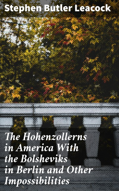 The Hohenzollerns in America With the Bolsheviks in Berlin and Other Impossibilities, Stephen Leacock