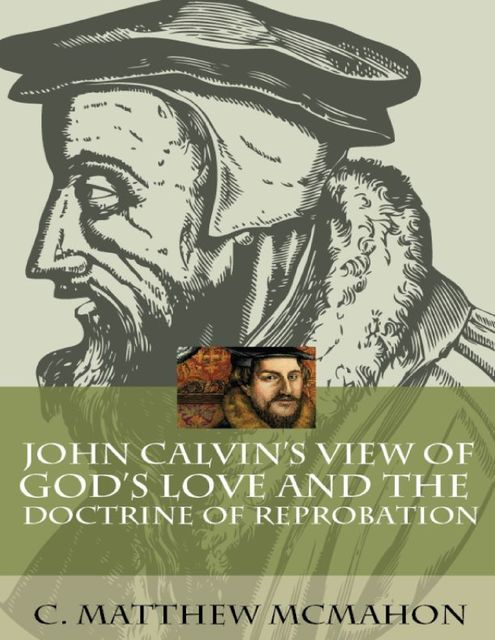 John Calvin's View of God's Love and the Doctrine of Reprobation, C.Matthew McMahon
