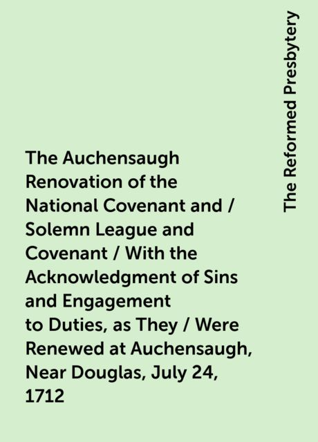 The Auchensaugh Renovation of the National Covenant and / Solemn League and Covenant / With the Acknowledgment of Sins and Engagement to Duties, as They / Were Renewed at Auchensaugh, Near Douglas, July 24, 1712. (Compared / With the Editions of Paisley, The Reformed Presbytery