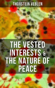 THE VESTED INTERESTS & THE NATURE OF PEACE, Thorstein Veblen