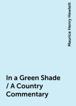 In a Green Shade / A Country Commentary, Maurice Henry Hewlett