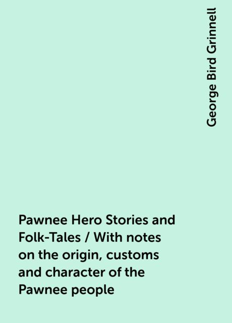 Pawnee Hero Stories and Folk-Tales / With notes on the origin, customs and character of the Pawnee people, George Bird Grinnell