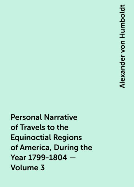 Personal Narrative of Travels to the Equinoctial Regions of America, During the Year 1799-1804 — Volume 3, Alexander von Humboldt