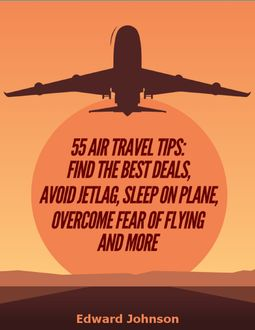 55 Air Travel Tips: Find the Best Deals, Avoid Jetlag, Sleep On Plane, Overcome Fear of Flying and More, Edward Johnson