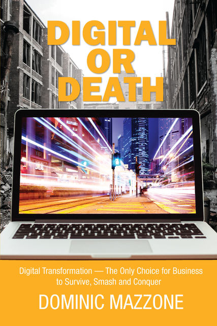Digital or Death: Digital Transformation – The Only Choice for Business to Survive, Smash, and Conquer, Dominic M Mazzone