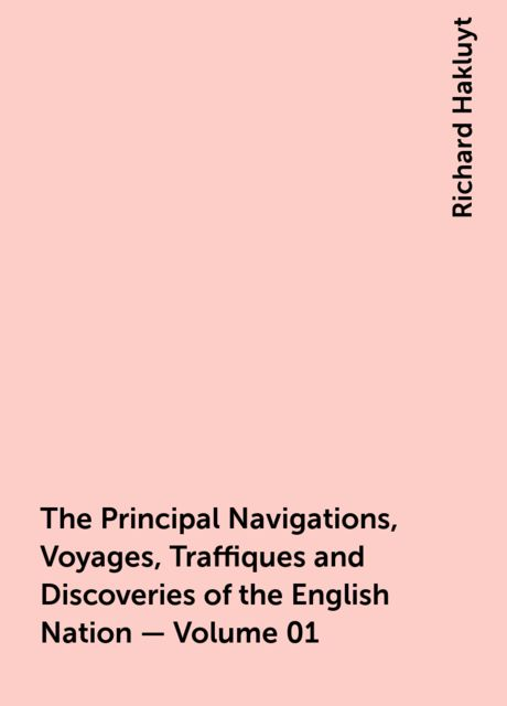 The Principal Navigations, Voyages, Traffiques and Discoveries of the English Nation — Volume 01, Richard Hakluyt