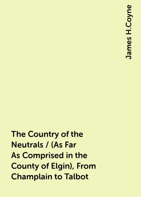 The Country of the Neutrals / (As Far As Comprised in the County of Elgin), From Champlain to Talbot, James H.Coyne
