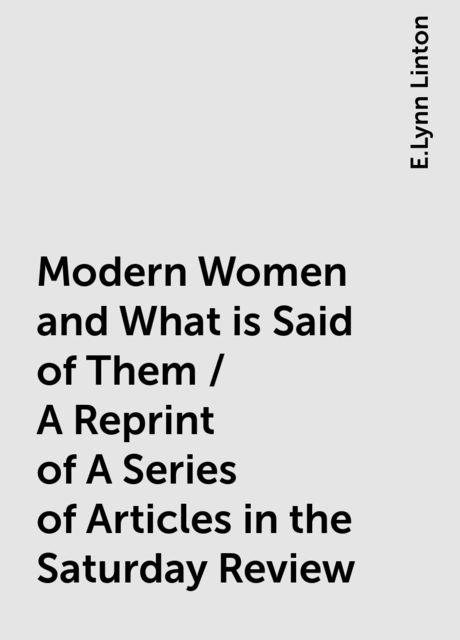Modern Women and What is Said of Them / A Reprint of A Series of Articles in the Saturday Review, E.Lynn Linton