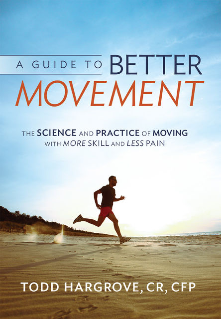 A Guide to Better Movement: The Science and Practice of Moving with More Skill and Less Pain, Todd Hargrove