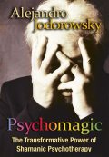 Psychomagic: The Transformative Power of Shamanic Psychotherapy, Alejandro Jodorowsky
