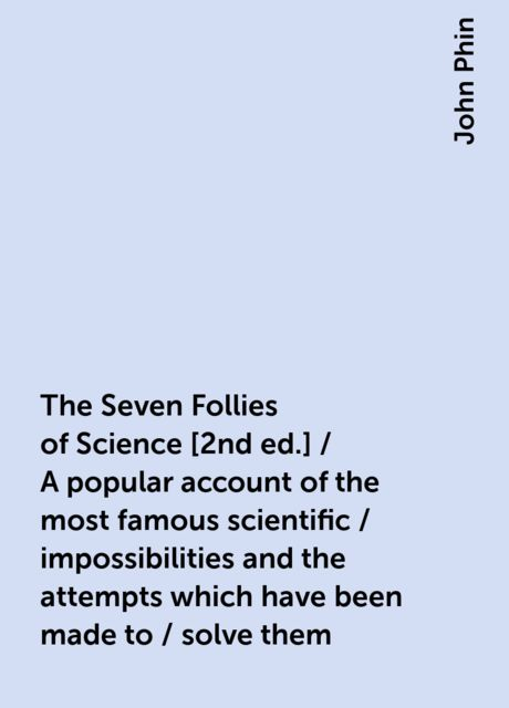 The Seven Follies of Science [2nd ed.] / A popular account of the most famous scientific / impossibilities and the attempts which have been made to / solve them, John Phin