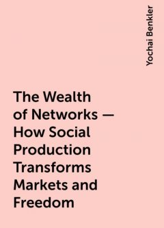 The Wealth of Networks - How Social Production Transforms Markets and Freedom, Yochai Benkler