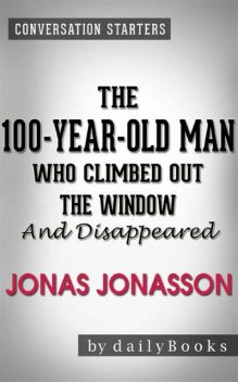 The 100-Year-Old Man Who Climbed Out the Window and Disappeared: by Jonas Jonasson | Conversation Starters, Daily Books