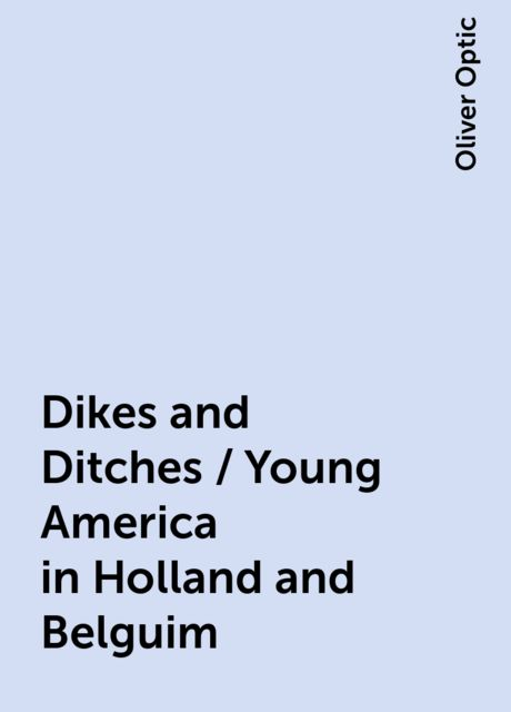 Dikes and Ditches / Young America in Holland and Belguim, Oliver Optic