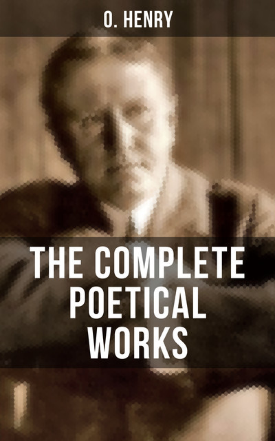 THE COMPLETE POETICAL WORKS OF O. HENRY, O.Henry
