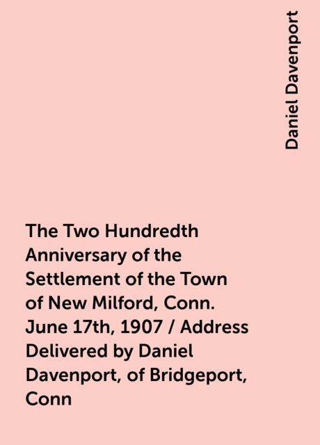The Two Hundredth Anniversary of the Settlement of the Town of New Milford, Conn. June 17th, 1907 / Address Delivered by Daniel Davenport, of Bridgeport, Conn, Daniel Davenport